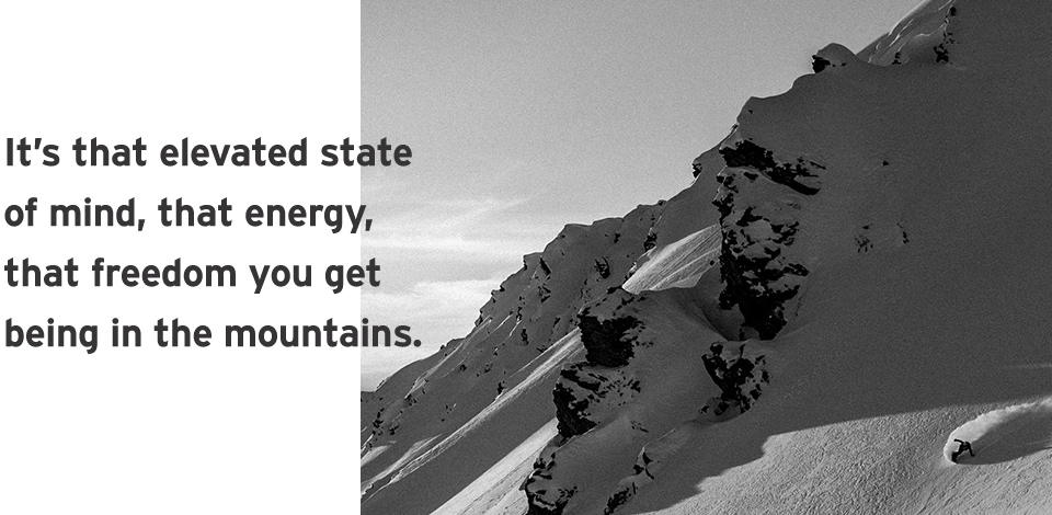 It's that elevated state of mind, that energy, that freedom you get being the mountains